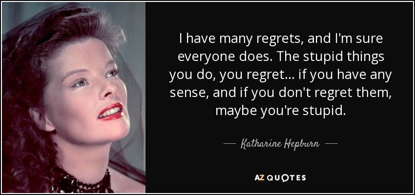 I have many regrets, and I'm sure everyone does. The stupid things you do, you regret... if you have any sense, and if you don't regret them, maybe you're stupid. - Katharine Hepburn