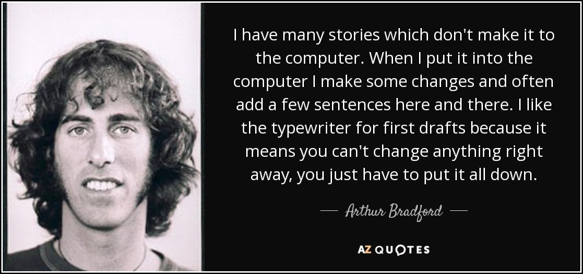 I have many stories which don't make it to the computer. When I put it into the computer I make some changes and often add a few sentences here and there. I like the typewriter for first drafts because it means you can't change anything right away, you just have to put it all down. - Arthur Bradford