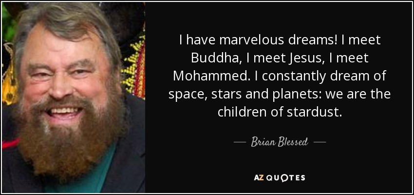 I have marvelous dreams! I meet Buddha, I meet Jesus, I meet Mohammed. I constantly dream of space, stars and planets: we are the children of stardust. - Brian Blessed