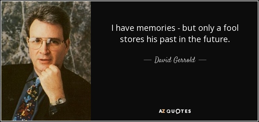 I have memories - but only a fool stores his past in the future. - David Gerrold