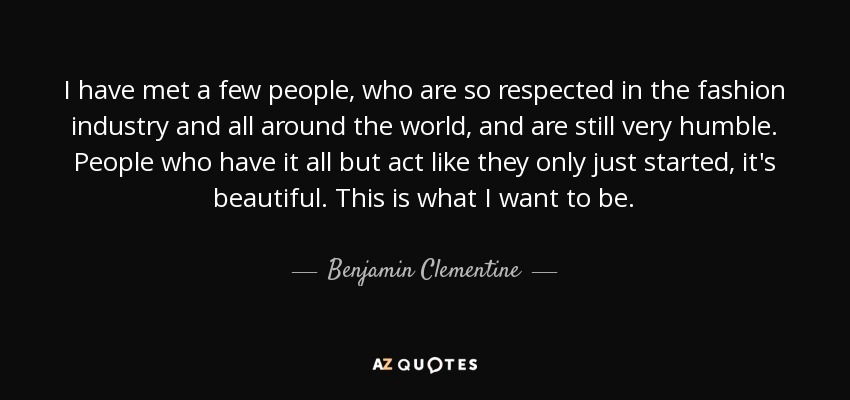 I have met a few people, who are so respected in the fashion industry and all around the world, and are still very humble. People who have it all but act like they only just started, it's beautiful. This is what I want to be. - Benjamin Clementine