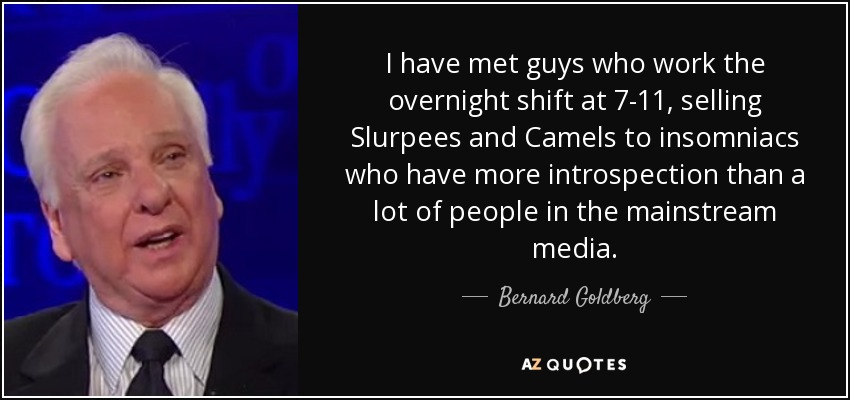 I have met guys who work the overnight shift at 7-11, selling Slurpees and Camels to insomniacs who have more introspection than a lot of people in the mainstream media. - Bernard Goldberg
