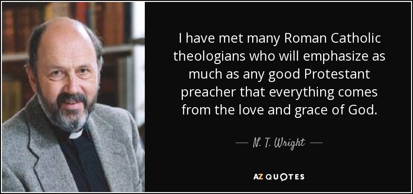 I have met many Roman Catholic theologians who will emphasize as much as any good Protestant preacher that everything comes from the love and grace of God. - N. T. Wright