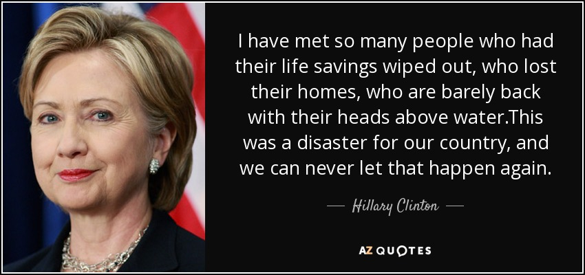 I have met so many people who had their life savings wiped out, who lost their homes, who are barely back with their heads above water.This was a disaster for our country, and we can never let that happen again. - Hillary Clinton