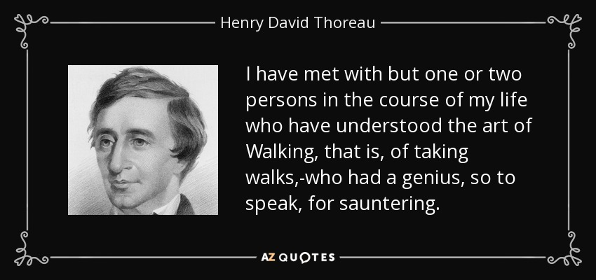 I have met with but one or two persons in the course of my life who have understood the art of Walking, that is, of taking walks,-who had a genius, so to speak, for sauntering. - Henry David Thoreau