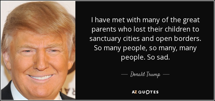 I have met with many of the great parents who lost their children to sanctuary cities and open borders. So many people, so many, many people. So sad. - Donald Trump