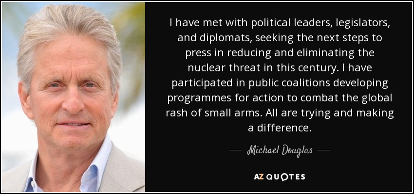 I have met with political leaders, legislators, and diplomats, seeking the next steps to press in reducing and eliminating the nuclear threat in this century. I have participated in public coalitions developing programmes for action to combat the global rash of small arms. All are trying and making a difference. - Michael Douglas