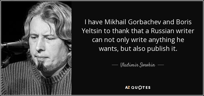 I have Mikhail Gorbachev and Boris Yeltsin to thank that a Russian writer can not only write anything he wants, but also publish it. - Vladimir Sorokin