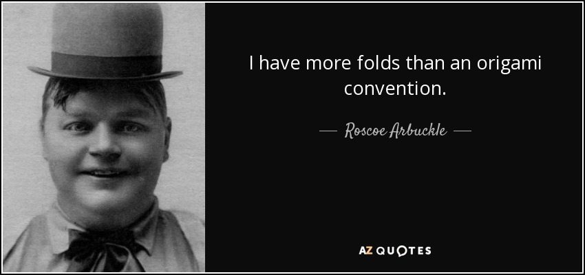 I have more folds than an origami convention. - Roscoe Arbuckle