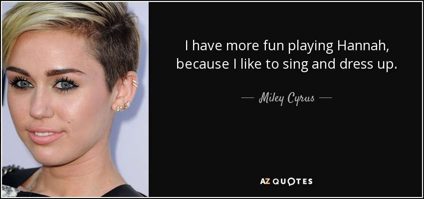 I have more fun playing Hannah, because I like to sing and dress up. - Miley Cyrus