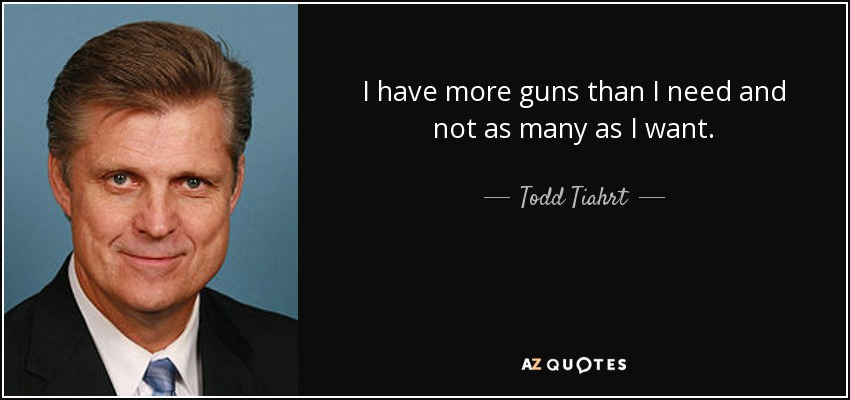 I have more guns than I need and not as many as I want. - Todd Tiahrt