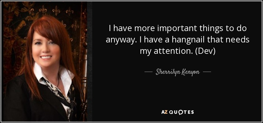 I have more important things to do anyway. I have a hangnail that needs my attention. (Dev) - Sherrilyn Kenyon
