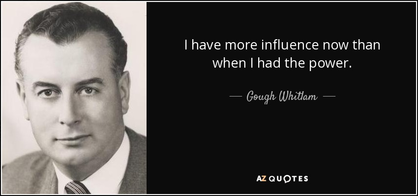 I have more influence now than when I had the power. - Gough Whitlam