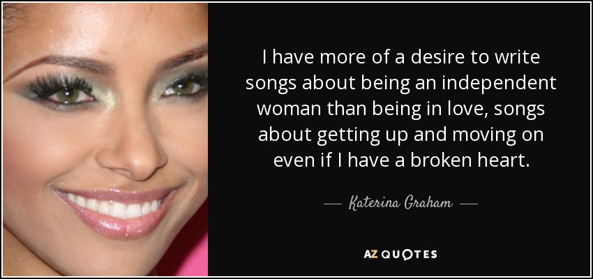 I have more of a desire to write songs about being an independent woman than being in love, songs about getting up and moving on even if I have a broken heart. - Katerina Graham