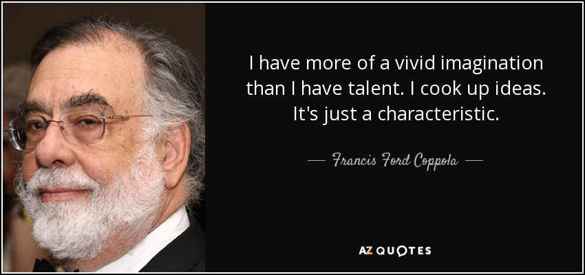 I have more of a vivid imagination than I have talent. I cook up ideas. It's just a characteristic. - Francis Ford Coppola