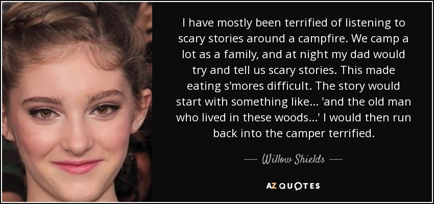 I have mostly been terrified of listening to scary stories around a campfire. We camp a lot as a family, and at night my dad would try and tell us scary stories. This made eating s'mores difficult. The story would start with something like... 'and the old man who lived in these woods...' I would then run back into the camper terrified. - Willow Shields