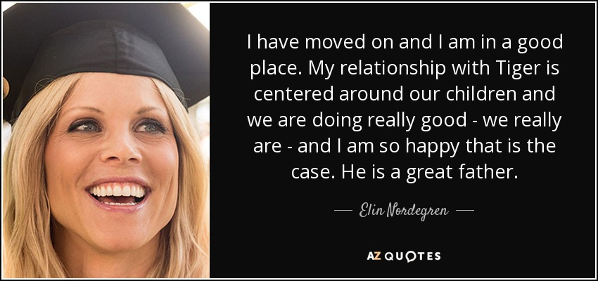 I have moved on and I am in a good place. My relationship with Tiger is centered around our children and we are doing really good - we really are - and I am so happy that is the case. He is a great father. - Elin Nordegren