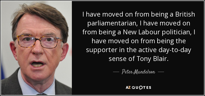 I have moved on from being a British parliamentarian, I have moved on from being a New Labour politician, I have moved on from being the supporter in the active day-to-day sense of Tony Blair. - Peter Mandelson