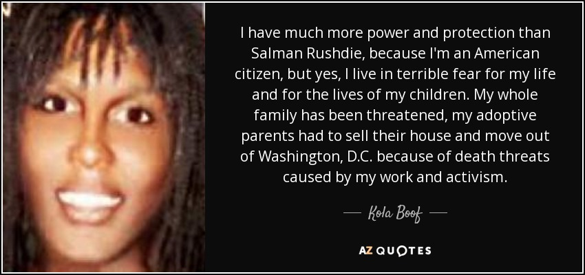 I have much more power and protection than Salman Rushdie, because I'm an American citizen, but yes, I live in terrible fear for my life and for the lives of my children. My whole family has been threatened, my adoptive parents had to sell their house and move out of Washington, D.C. because of death threats caused by my work and activism. - Kola Boof