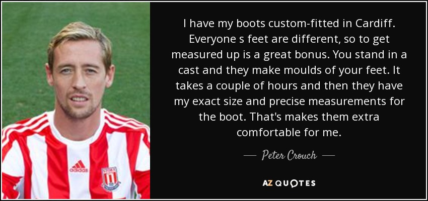 I have my boots custom-fitted in Cardiff. Everyone s feet are different, so to get measured up is a great bonus. You stand in a cast and they make moulds of your feet. It takes a couple of hours and then they have my exact size and precise measurements for the boot. That's makes them extra comfortable for me. - Peter Crouch