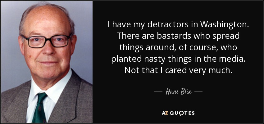 I have my detractors in Washington. There are bastards who spread things around, of course, who planted nasty things in the media. Not that I cared very much. - Hans Blix
