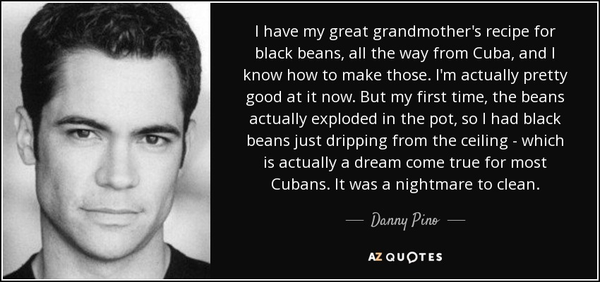 I have my great grandmother's recipe for black beans, all the way from Cuba, and I know how to make those. I'm actually pretty good at it now. But my first time, the beans actually exploded in the pot, so I had black beans just dripping from the ceiling - which is actually a dream come true for most Cubans. It was a nightmare to clean. - Danny Pino