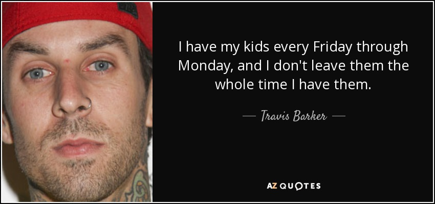 I have my kids every Friday through Monday, and I don't leave them the whole time I have them. - Travis Barker