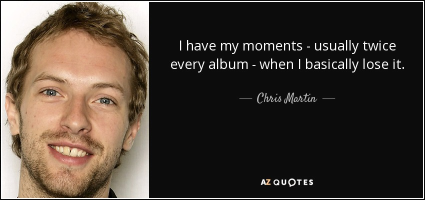 I have my moments - usually twice every album - when I basically lose it. - Chris Martin