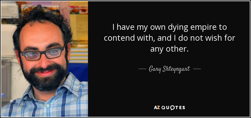 I have my own dying empire to contend with, and I do not wish for any other. - Gary Shteyngart