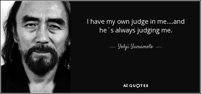 I have my own judge in me....and he`s always judging me. - Yohji Yamamoto