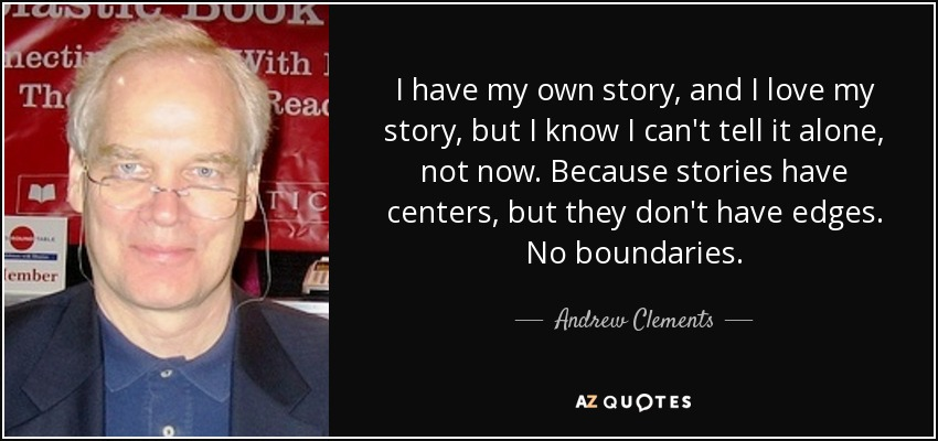 I have my own story, and I love my story, but I know I can't tell it alone, not now. Because stories have centers, but they don't have edges. No boundaries. - Andrew Clements