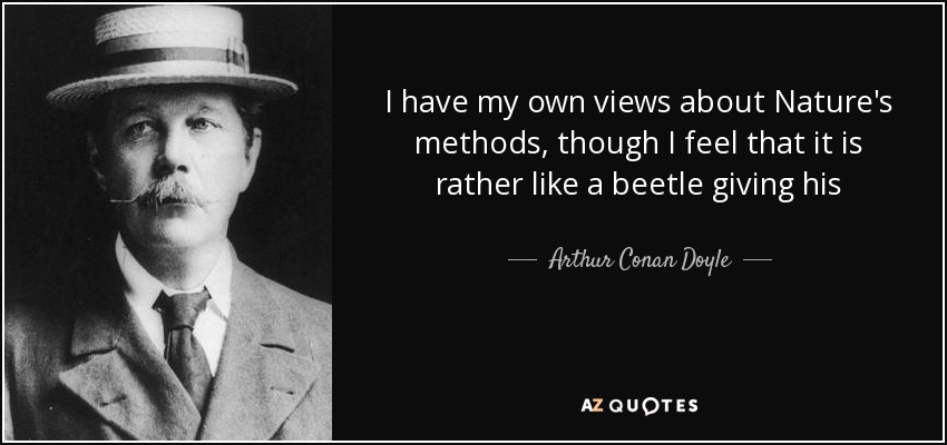 I have my own views about Nature's methods, though I feel that it is rather like a beetle giving his - Arthur Conan Doyle