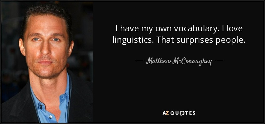 I have my own vocabulary. I love linguistics. That surprises people. - Matthew McConaughey