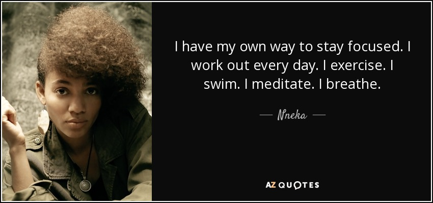 I have my own way to stay focused. I work out every day. I exercise. I swim. I meditate. I breathe. - Nneka