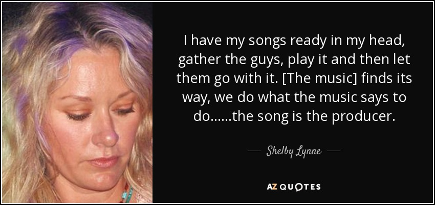 I have my songs ready in my head, gather the guys, play it and then let them go with it. [The music] finds its way, we do what the music says to do......the song is the producer. - Shelby Lynne