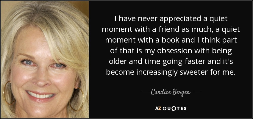 I have never appreciated a quiet moment with a friend as much, a quiet moment with a book and I think part of that is my obsession with being older and time going faster and it's become increasingly sweeter for me. - Candice Bergen