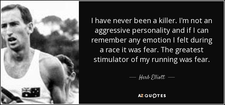 I have never been a killer. I'm not an aggressive personality and if I can remember any emotion I felt during a race it was fear. The greatest stimulator of my running was fear. - Herb Elliott