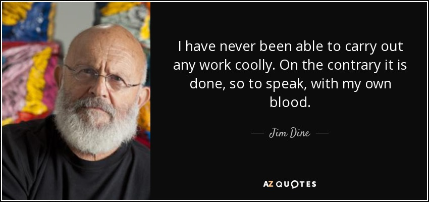I have never been able to carry out any work coolly. On the contrary it is done, so to speak, with my own blood. - Jim Dine