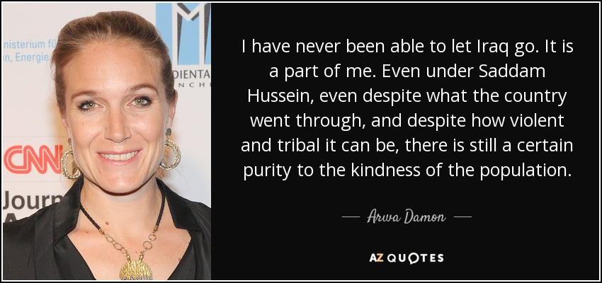 I have never been able to let Iraq go. It is a part of me. Even under Saddam Hussein, even despite what the country went through, and despite how violent and tribal it can be, there is still a certain purity to the kindness of the population. - Arwa Damon