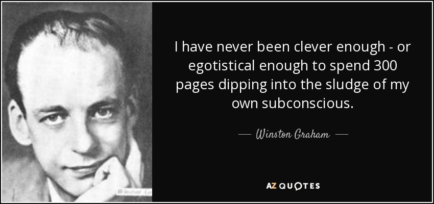 I have never been clever enough - or egotistical enough to spend 300 pages dipping into the sludge of my own subconscious. - Winston Graham