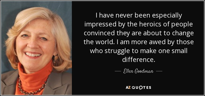 I have never been especially impressed by the heroics of people convinced they are about to change the world. I am more awed by those who struggle to make one small difference. - Ellen Goodman
