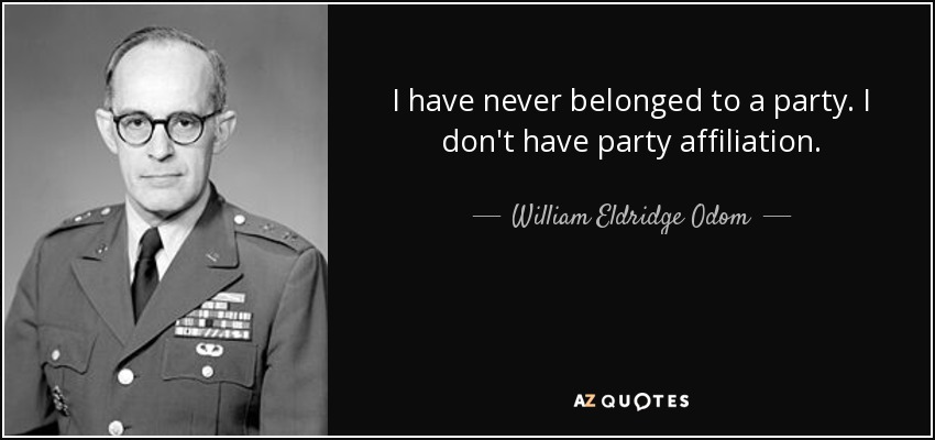 I have never belonged to a party. I don't have party affiliation. - William Eldridge Odom