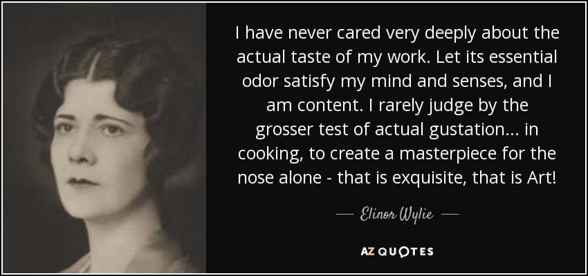 I have never cared very deeply about the actual taste of my work. Let its essential odor satisfy my mind and senses, and I am content. I rarely judge by the grosser test of actual gustation ... in cooking, to create a masterpiece for the nose alone - that is exquisite, that is Art! - Elinor Wylie