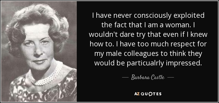 I have never consciously exploited the fact that I am a woman. I wouldn't dare try that even if I knew how to. I have too much respect for my male colleagues to think they would be particualrly impressed. - Barbara Castle, Baroness Castle of Blackburn
