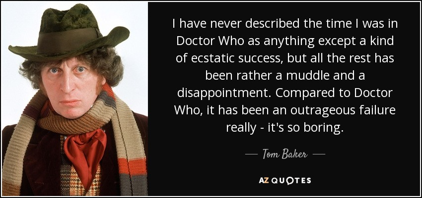 I have never described the time I was in Doctor Who as anything except a kind of ecstatic success, but all the rest has been rather a muddle and a disappointment. Compared to Doctor Who, it has been an outrageous failure really - it's so boring. - Tom Baker