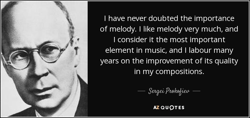 I have never doubted the importance of melody. I like melody very much, and I consider it the most important element in music, and I labour many years on the improvement of its quality in my compositions. - Sergei Prokofiev