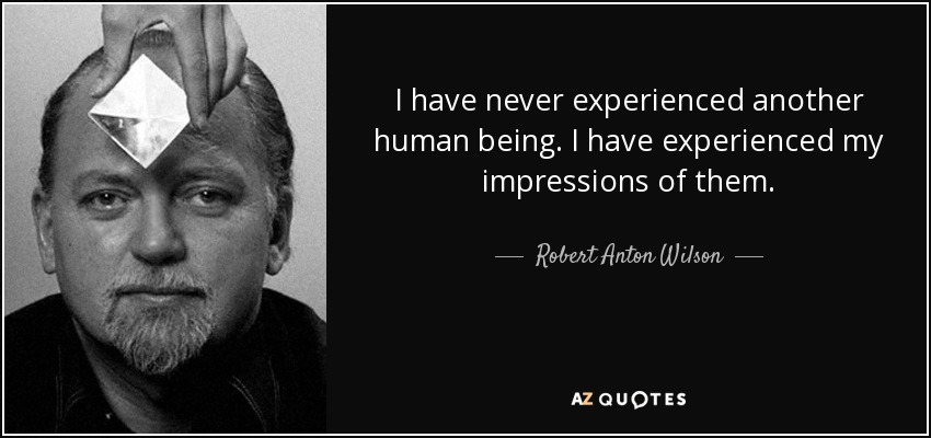 I have never experienced another human being. I have experienced my impressions of them. - Robert Anton Wilson