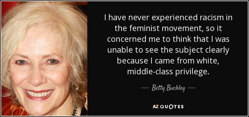 I have never experienced racism in the feminist movement, so it concerned me to think that I was unable to see the subject clearly because I came from white, middle-class privilege. - Betty Buckley