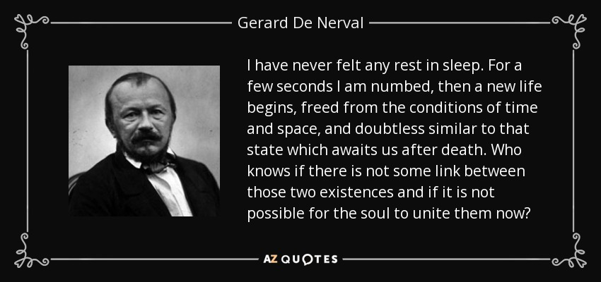 I have never felt any rest in sleep. For a few seconds I am numbed, then a new life begins, freed from the conditions of time and space, and doubtless similar to that state which awaits us after death. Who knows if there is not some link between those two existences and if it is not possible for the soul to unite them now? - Gerard De Nerval