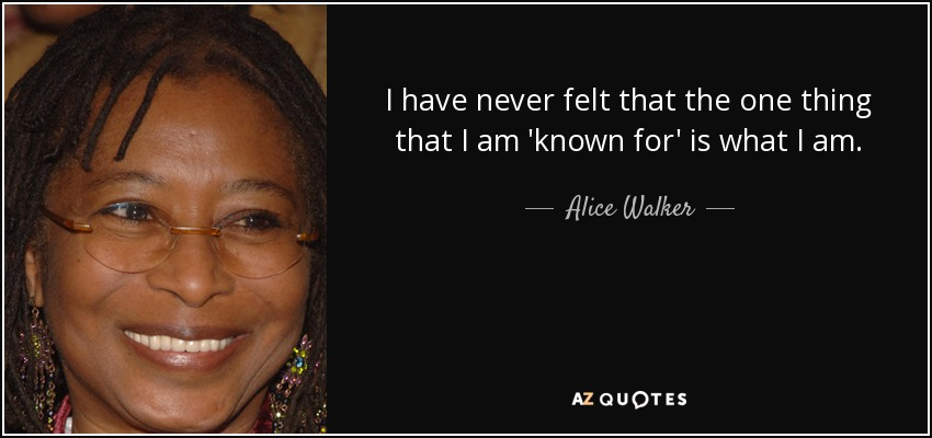 I have never felt that the one thing that I am 'known for' is what I am. - Alice Walker